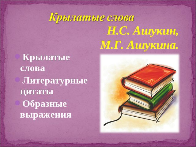 Крылатые слова Литературные цитаты Образные выражения Н.С. Ашукин, М.Г. Ашуки...