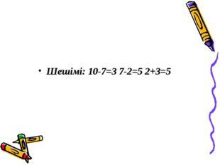Шешімі: 10-7=3 7-2=5 2+3=5