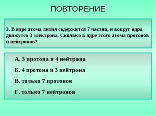 3. В ядре атома лития содержится 7 частиц, и вокруг ядра движутся 3 электрона