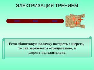 Если эбонитовую палочку потереть о шерсть, то она заряжается отрицательно, а