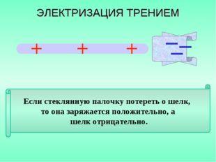 Если стеклянную палочку потереть о шелк, то она заряжается положительно, а ше