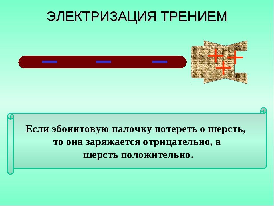 Если эбонитовую палочку потереть о шерсть, то она заряжается отрицательно, а...