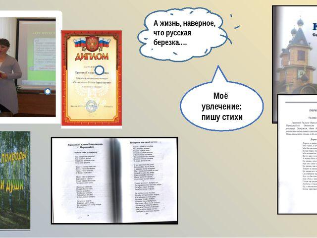 А жизнь, наверное, что русская березка…. Моё увлечение: пишу стихи