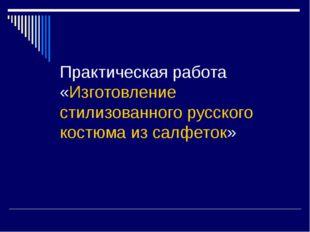 Практическая работа «Изготовление стилизованного русского костюма из салфеток»