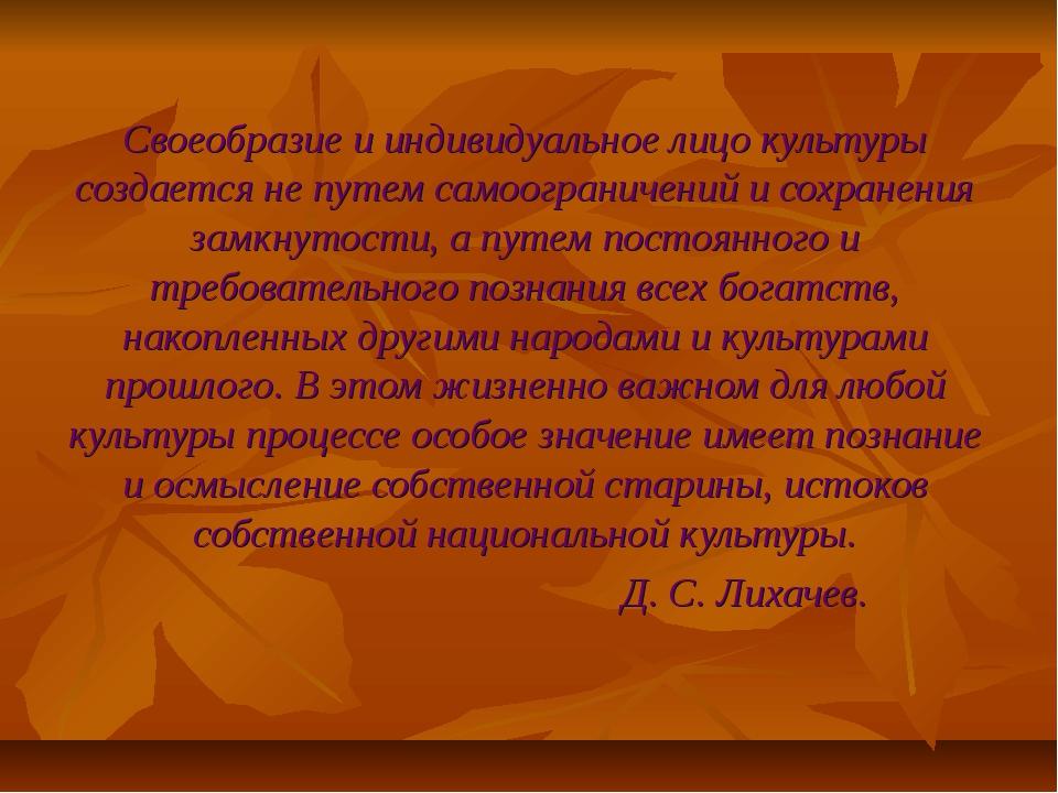 Своеобразие и индивидуальное лицо культуры создается не путем самоограничений...