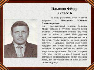 Я хочу рассказать всем о своём дедушке – Чистякове Михаиле Александровиче. О