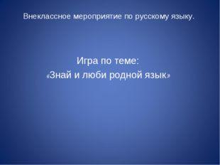 Внеклассное мероприятие по русскому языку. Игра по теме: «Знай и люби родной