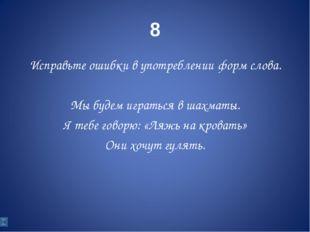 8 Исправьте ошибки в употреблении форм слова. Мы будем играться в шахматы. Я