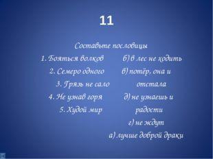 11 Составьте пословицы 1. Бояться волков б) в лес не ходить 2. Семеро одного