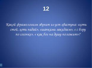 12 Какой фразеологизм звучит из уст хвастуна: «хоть стой, хоть падай», «шапка