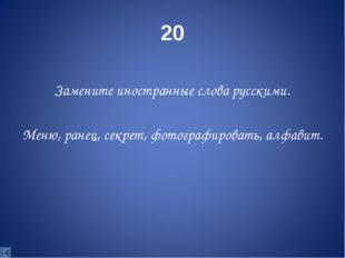 20 Замените иностранные слова русскими. Меню, ранец, секрет, фотографировать,