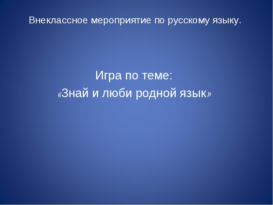 Внеклассное мероприятие по русскому языку. Игра по теме: «Знай и люби родной...