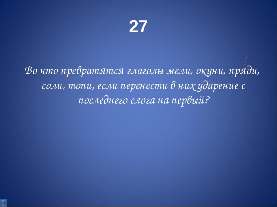 27 Во что превратятся глаголы мели, окуни, пряди, соли, топи, если перенести...