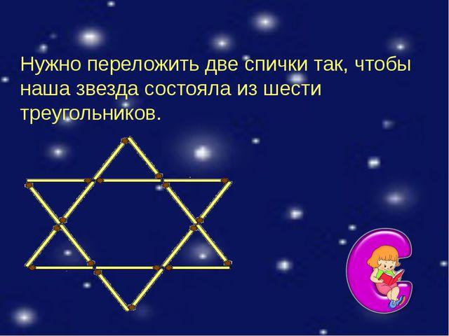 Нужно переложить две спички так, чтобы наша звезда состояла из шести треугол...
