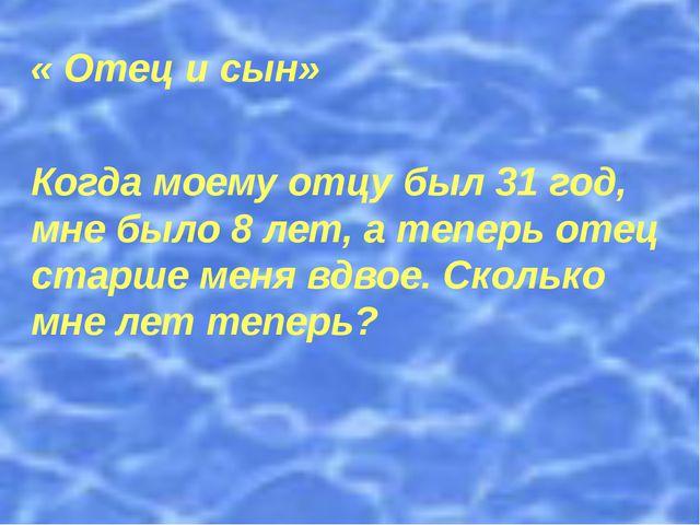 « Отец и сын» Когда моему отцу был 31 год, мне было 8 лет, а теперь отец ста...