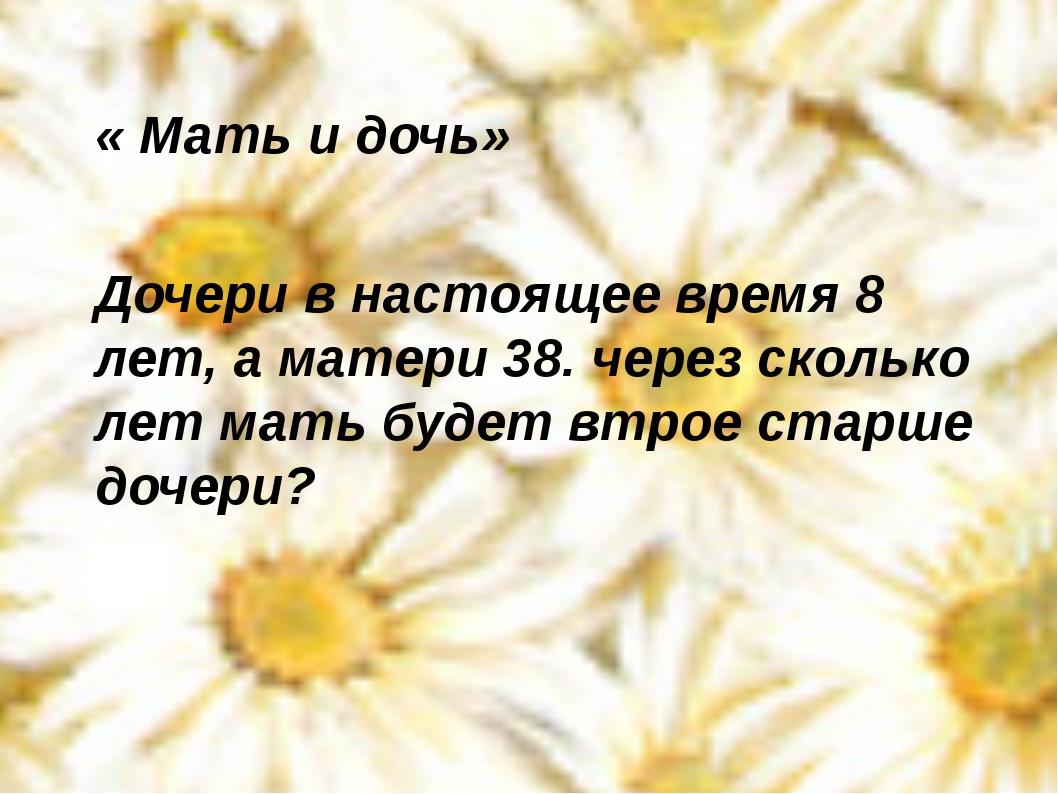 « Мать и дочь» Дочери в настоящее время 8 лет, а матери 38. через сколько ле...