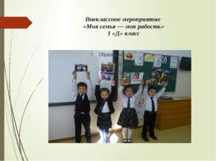 Внеклассное мероприятие  «Моя семья — моя радость» 1 «Д» класс