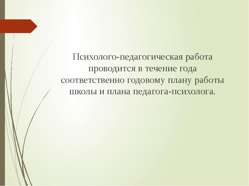 Психолого-педагогическая работа проводится в течение года соответственно годо...