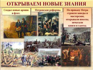 Петровские реформы. Создал новые армию и флот. По приказу Петра строили завод