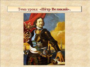 Тема урока: «Пётр Великий».