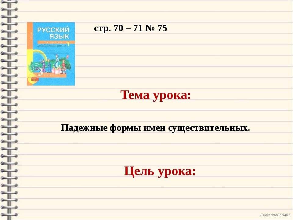 стр. 70 – 71 № 75 Тема урока: Падежные формы имен существительных. Цель урока...