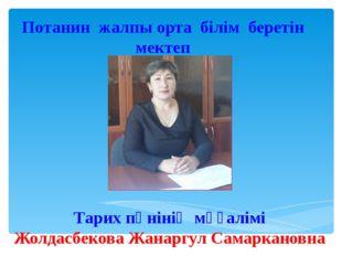 Потанин жалпы орта білім беретін мектеп Тарих пәнінің мұғалімі Жолдасбекова Ж