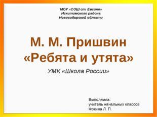 М. М. Пришвин «Ребята и утята» УМК «Школа России» МОУ «СОШ ст. Евсино» Искити