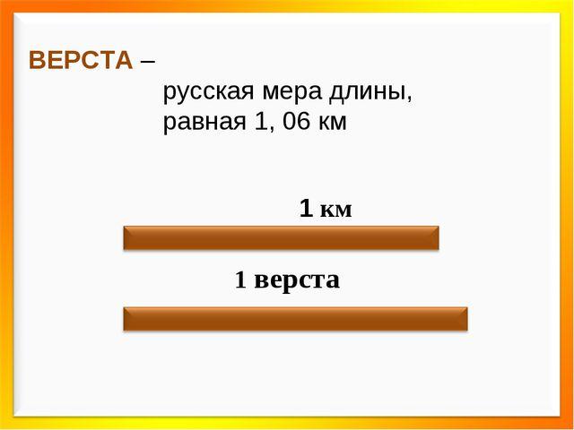 ВЕРСТА – русская мера длины, равная 1, 06 км 1 км 1 верста