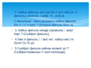 1. Кайсы фигыль зат-сан б/н төрләнми (хәл фигыль), исем ф., сыйф. Ф., инф.ф.