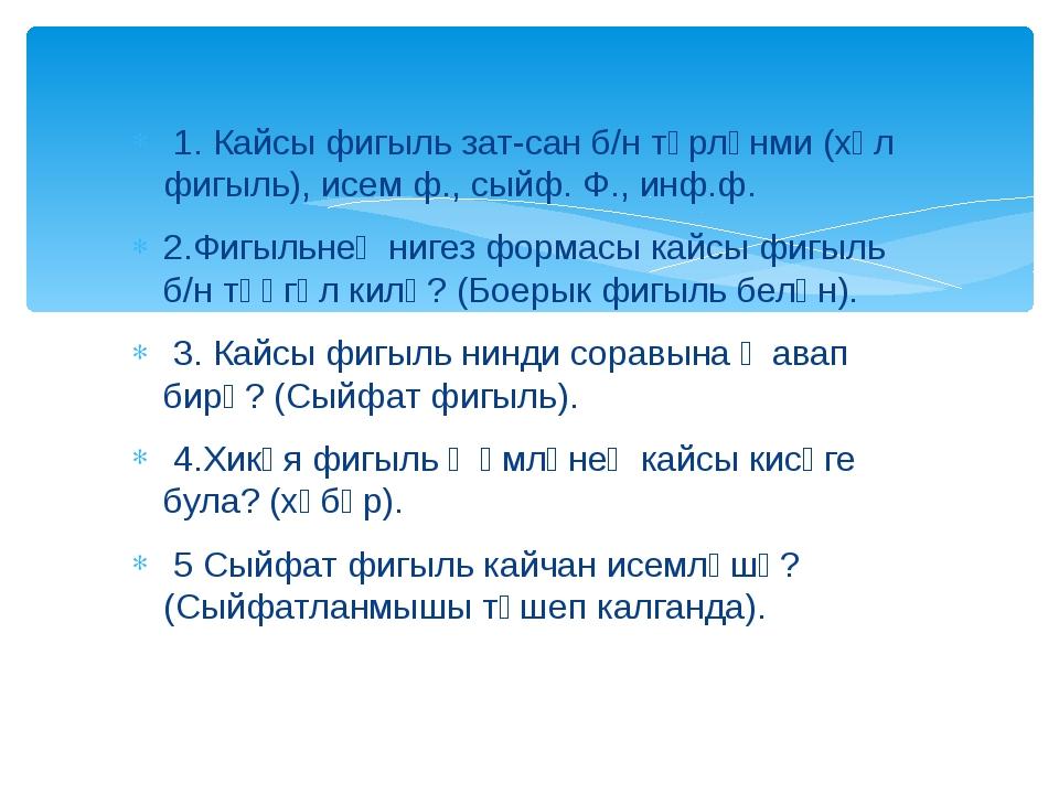 1. Кайсы фигыль зат-сан б/н төрләнми (хәл фигыль), исем ф., сыйф. Ф., инф.ф....