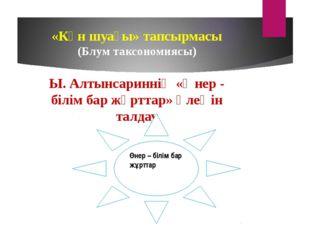 «Күн шуағы» тапсырмасы (Блум таксономиясы) Ы. Алтынсариннің «Өнер - білім ба