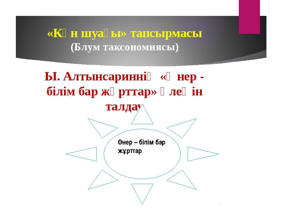 «Күн шуағы» тапсырмасы (Блум таксономиясы) Ы. Алтынсариннің «Өнер - білім ба...