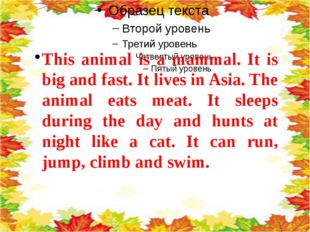 This animal is a mammal. It is big and fast. It lives in Asia. The animal ea
