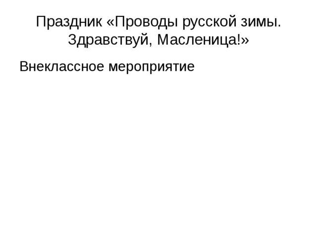 Праздник «Проводы русской зимы. Здравствуй, Масленица!» Внеклассное мероприятие