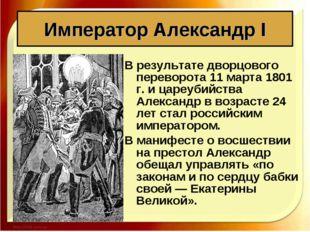В результате дворцового переворота 11 марта 1801 г. и цареубийства Александр