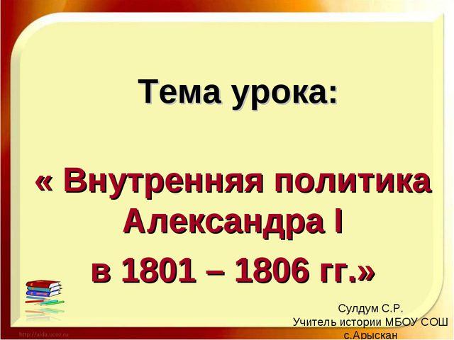 Тема урока: « Внутренняя политика Александра I в 1801 – 1806 гг.» Сулдум С.Р....