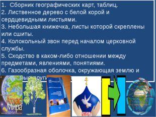 1. Сборник географических карт, таблиц. 2. Лиственное дерево с белой корой и