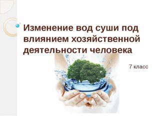 Изменение вод суши под влиянием хозяйственной деятельности человека 7 класс