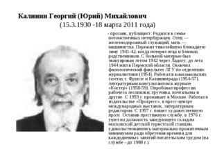 Калинин Георгий (Юрий) Михайлович (15.3.1930 -18 марта 2011 года) - прозаик,