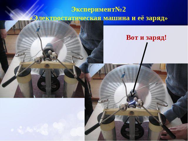 Эксперимент№2 «Электростатическая машина и её заряд»» Вот и заряд!