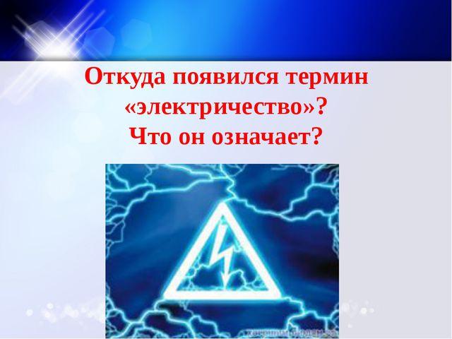 Откуда появился термин «электричество»? Что он означает?