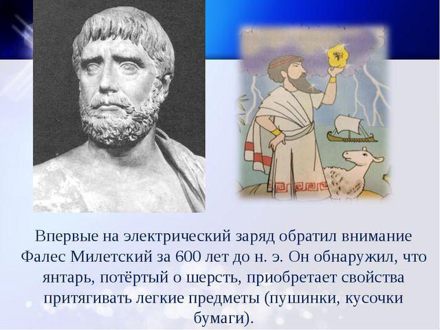 Впервые на электрический заряд обратил внимание Фалес Милетский за 600 лет до...