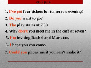 ex. 2 p.14 1. I've got four tickets for tomorrow evening! 2. Do you want to g