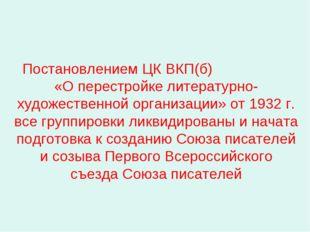 Постановлением ЦК ВКП(б) «О перестройке литературно-художественной организац