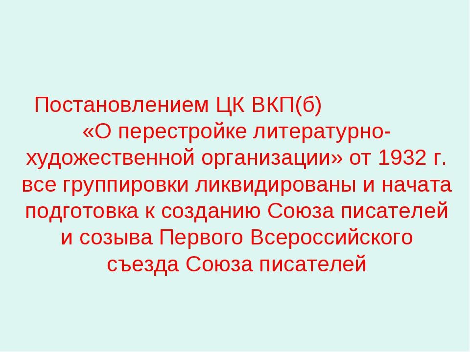 Постановлением ЦК ВКП(б) «О перестройке литературно-художественной организац...