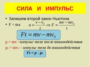 СИЛА И ИМПУЛЬС Запишем второй закон Ньютона F = ma p = mv –импульс тела после
