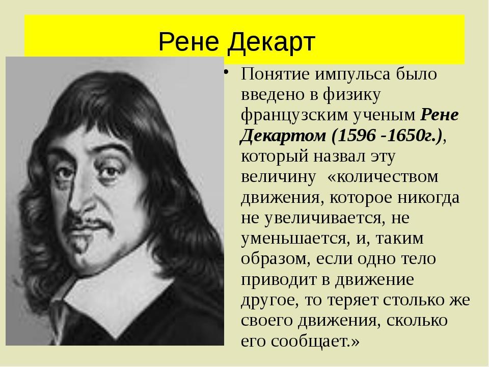 Рене Декарт Понятие импульса было введено в физику французским ученым Рене Де...