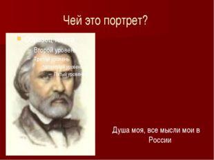 Чей это портрет? Душа моя, все мысли мои в России