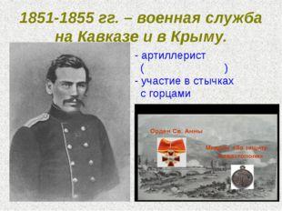 1851-1855 гг. – военная служба на Кавказе и в Крыму. - артиллерист (фейерве́р
