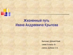 Жизненный путь Ивана Андреевича Крылова Выполнил: Дубский Юрий ученик 6 класс